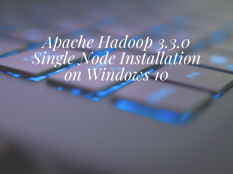 Apache Hadoop 3.3.0 Single Node Installation on Windows 10 Part 1